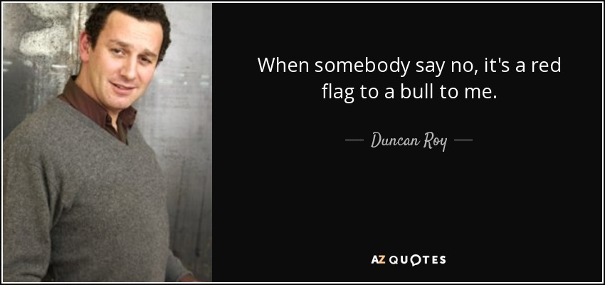 When somebody say no, it's a red flag to a bull to me. - Duncan Roy