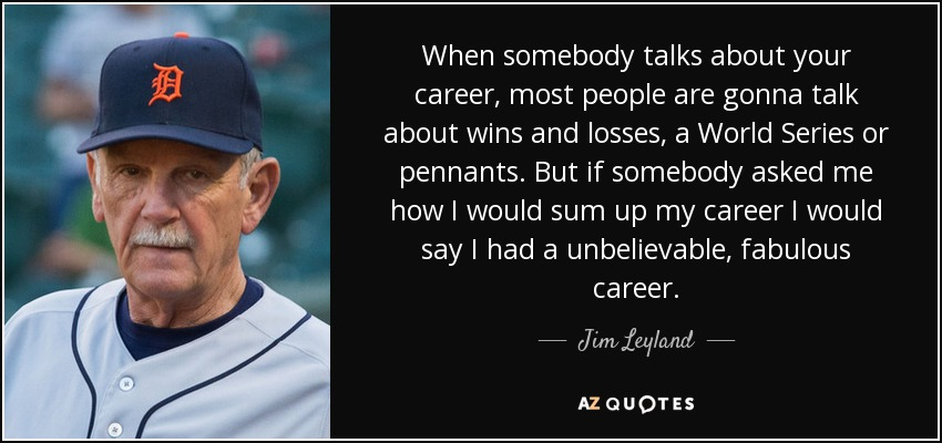 When somebody talks about your career, most people are gonna talk about wins and losses, a World Series or pennants. But if somebody asked me how I would sum up my career I would say I had a unbelievable, fabulous career. - Jim Leyland
