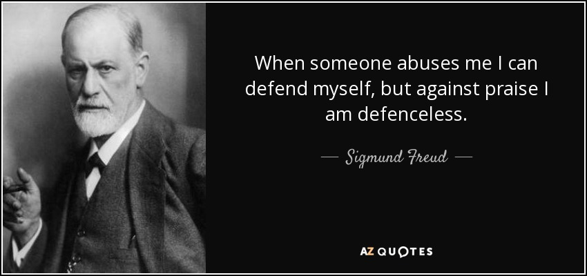 When someone abuses me I can defend myself, but against praise I am defenceless. - Sigmund Freud