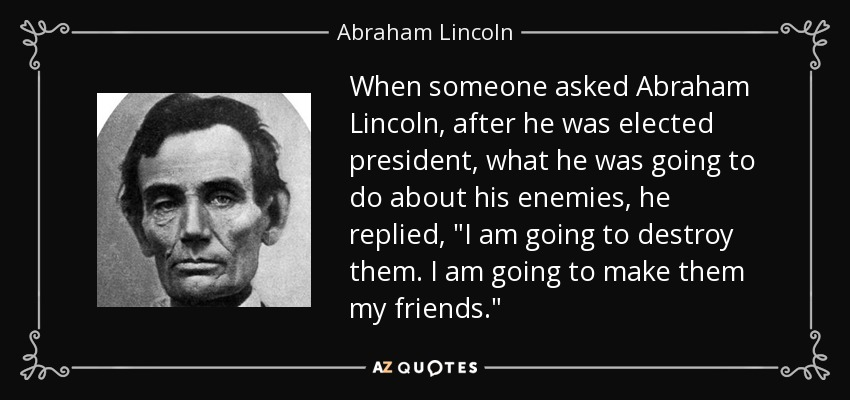 When someone asked Abraham Lincoln, after he was elected president, what he was going to do about his enemies, he replied,