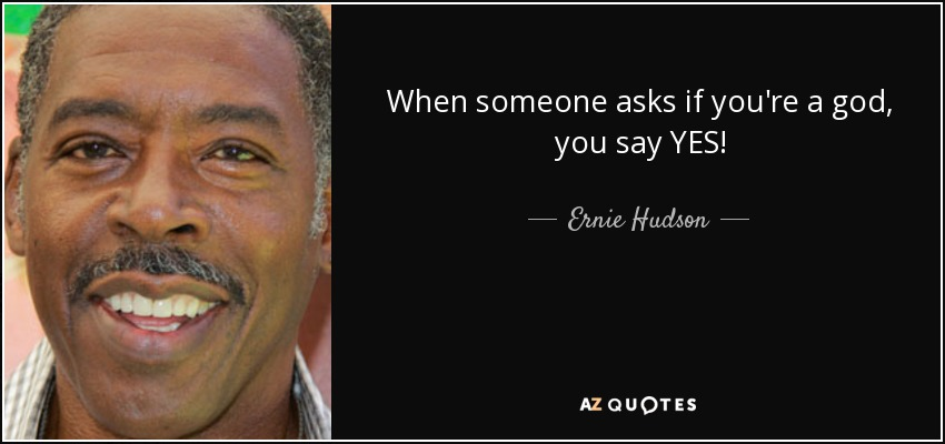 When someone asks if you're a god, you say YES! - Ernie Hudson