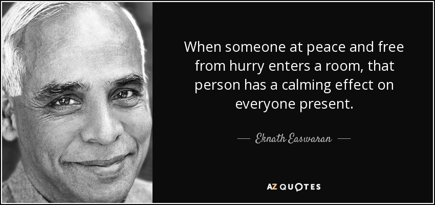 When someone at peace and free from hurry enters a room, that person has a calming effect on everyone present. - Eknath Easwaran