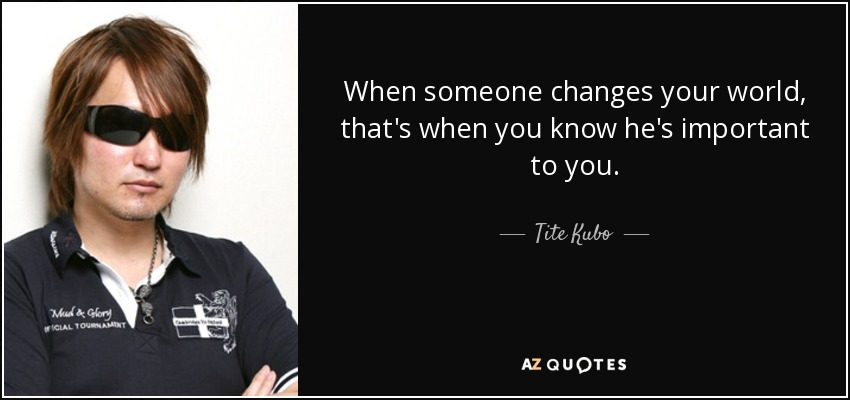When someone changes your world, that's when you know he's important to you. - Tite Kubo