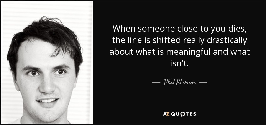 When someone close to you dies, the line is shifted really drastically about what is meaningful and what isn't. - Phil Elvrum