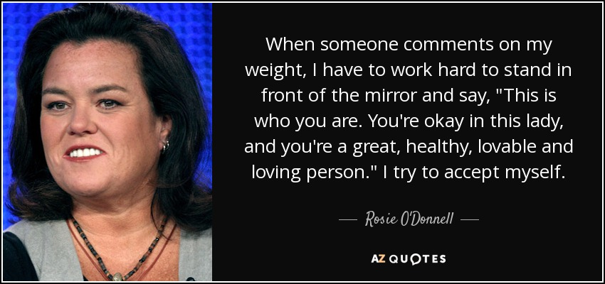When someone comments on my weight, I have to work hard to stand in front of the mirror and say,