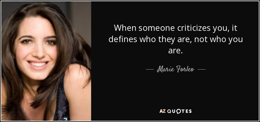 When someone criticizes you, it defines who they are, not who you are. - Marie Forleo
