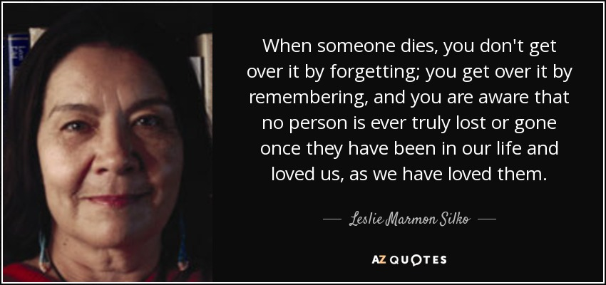 When someone dies, you don't get over it by forgetting; you get over it by remembering, and you are aware that no person is ever truly lost or gone once they have been in our life and loved us, as we have loved them. - Leslie Marmon Silko