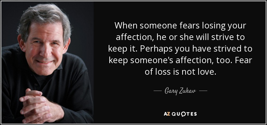 When someone fears losing your affection, he or she will strive to keep it. Perhaps you have strived to keep someone's affection, too. Fear of loss is not love. - Gary Zukav