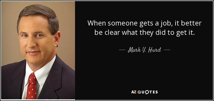 When someone gets a job, it better be clear what they did to get it. - Mark V. Hurd