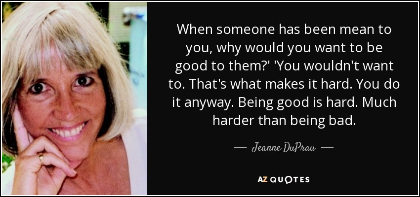 When someone has been mean to you, why would you want to be good to them?' 'You wouldn't want to. That's what makes it hard. You do it anyway. Being good is hard. Much harder than being bad. - Jeanne DuPrau