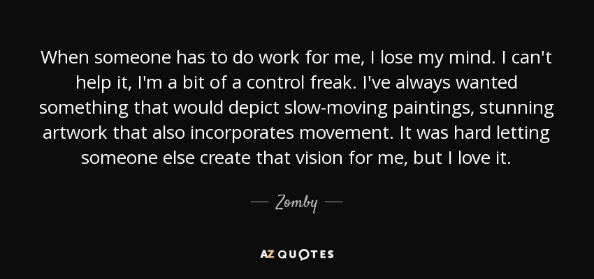 When someone has to do work for me, I lose my mind. I can't help it, I'm a bit of a control freak. I've always wanted something that would depict slow-moving paintings, stunning artwork that also incorporates movement. It was hard letting someone else create that vision for me, but I love it. - Zomby