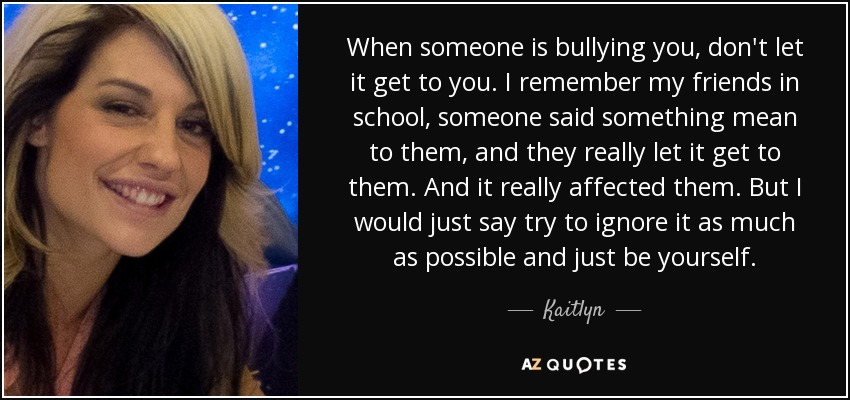 Kaitlyn Quote When Someone Is Bullying You Dont Let It Get To