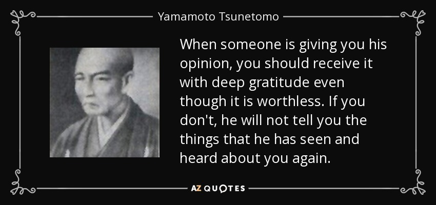When someone is giving you his opinion, you should receive it with deep gratitude even though it is worthless. If you don't, he will not tell you the things that he has seen and heard about you again. - Yamamoto Tsunetomo