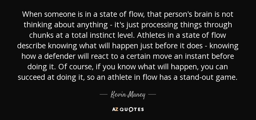 When someone is in a state of flow, that person's brain is not thinking about anything - it's just processing things through chunks at a total instinct level. Athletes in a state of flow describe knowing what will happen just before it does - knowing how a defender will react to a certain move an instant before doing it. Of course, if you know what will happen, you can succeed at doing it, so an athlete in flow has a stand-out game. - Kevin Maney