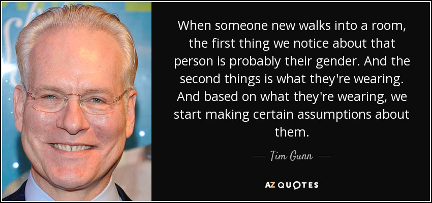When someone new walks into a room, the first thing we notice about that person is probably their gender. And the second things is what they're wearing. And based on what they're wearing, we start making certain assumptions about them. - Tim Gunn