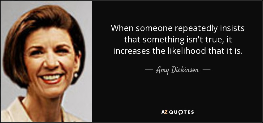 When someone repeatedly insists that something isn't true, it increases the likelihood that it is. - Amy Dickinson