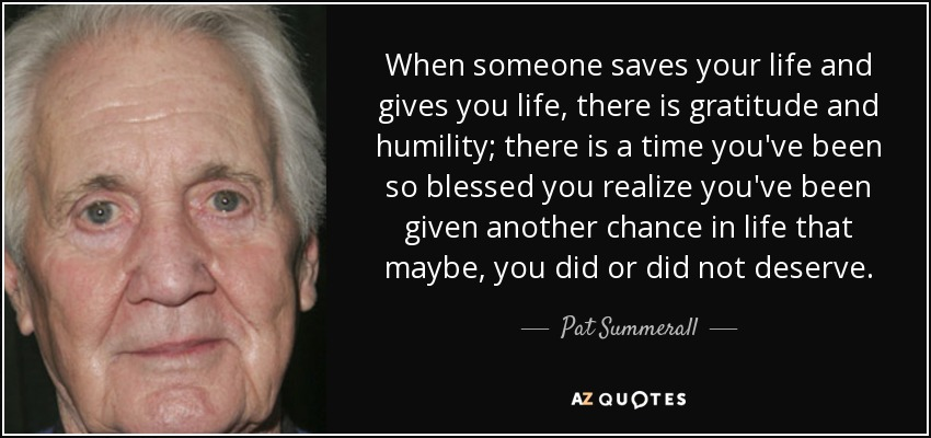 When someone saves your life and gives you life, there is gratitude and humility; there is a time you've been so blessed you realize you've been given another chance in life that maybe, you did or did not deserve. - Pat Summerall