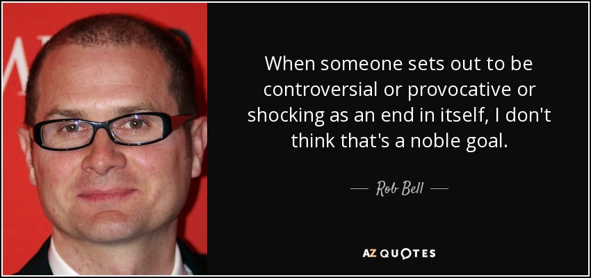 When someone sets out to be controversial or provocative or shocking as an end in itself, I don't think that's a noble goal. - Rob Bell