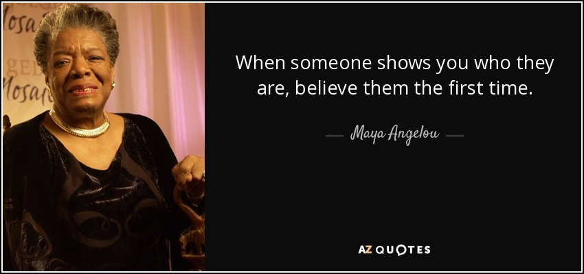 When someone shows you who they are, believe them the first time. - Maya Angelou