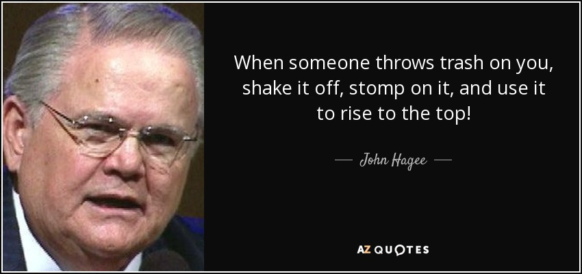 When someone throws trash on you, shake it off, stomp on it, and use it to rise to the top! - John Hagee