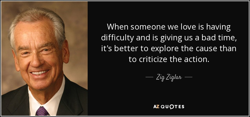 When someone we love is having difficulty and is giving us a bad time, it's better to explore the cause than to criticize the action. - Zig Ziglar