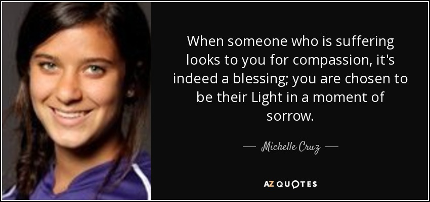 When someone who is suffering looks to you for compassion, it's indeed a blessing; you are chosen to be their Light in a moment of sorrow. - Michelle Cruz