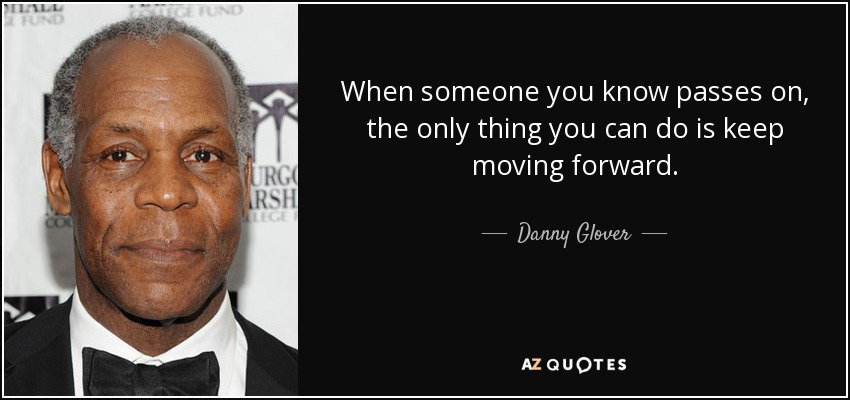 When someone you know passes on, the only thing you can do is keep moving forward. - Danny Glover