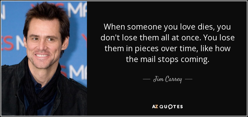 When someone you love dies, you don't lose them all at once. You lose them in pieces over time, like how the mail stops coming. - Jim Carrey
