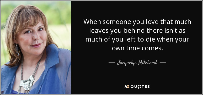 When someone you love that much leaves you behind there isn't as much of you left to die when your own time comes. - Jacquelyn Mitchard