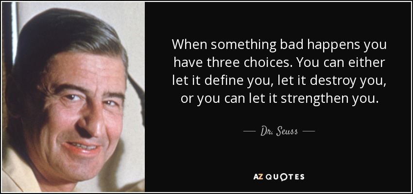 When something bad happens you have three choices. You can either let it define you, let it destroy you, or you can let it strengthen you. - Dr. Seuss