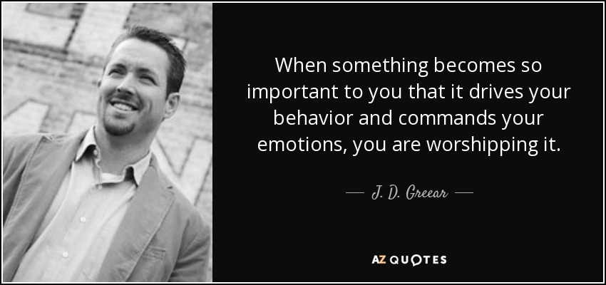 When something becomes so important to you that it drives your behavior and commands your emotions, you are worshipping it. - J. D. Greear