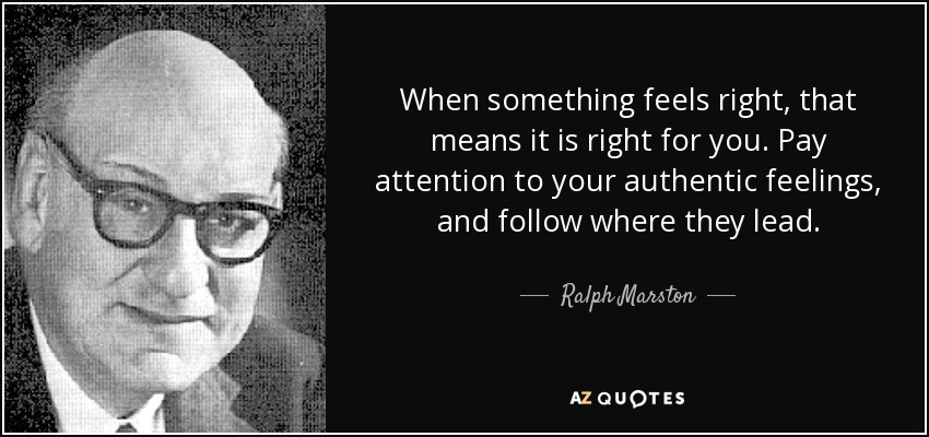 When something feels right, that means it is right for you. Pay attention to your authentic feelings, and follow where they lead. - Ralph Marston