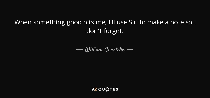 When something good hits me, I'll use Siri to make a note so I don't forget. - William Gurstelle