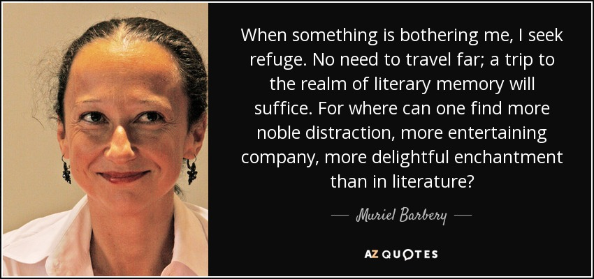 When something is bothering me, I seek refuge. No need to travel far; a trip to the realm of literary memory will suffice. For where can one find more noble distraction, more entertaining company, more delightful enchantment than in literature? - Muriel Barbery
