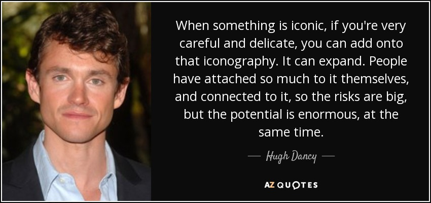 When something is iconic, if you're very careful and delicate, you can add onto that iconography. It can expand. People have attached so much to it themselves, and connected to it, so the risks are big, but the potential is enormous, at the same time. - Hugh Dancy