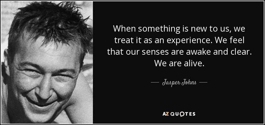 When something is new to us, we treat it as an experience. We feel that our senses are awake and clear. We are alive. - Jasper Johns