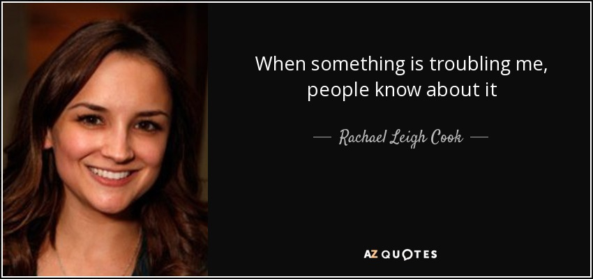 When something is troubling me, people know about it - Rachael Leigh Cook