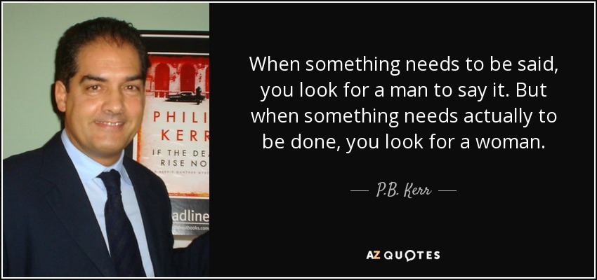 When something needs to be said, you look for a man to say it. But when something needs actually to be done, you look for a woman. - P.B. Kerr