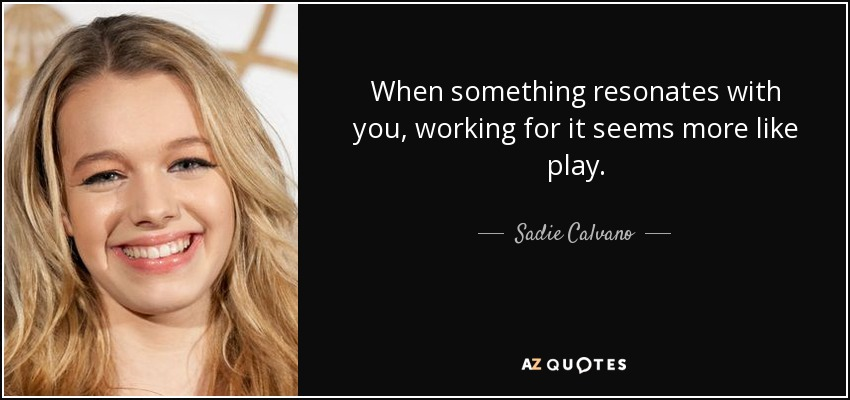 When something resonates with you, working for it seems more like play. - Sadie Calvano