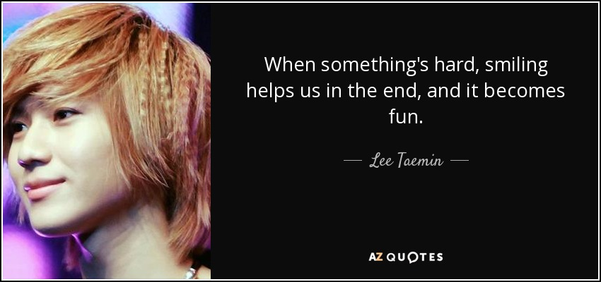 When something's hard, smiling helps us in the end, and it becomes fun. - Lee Taemin