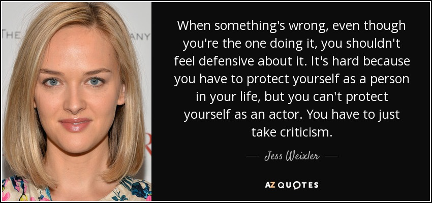 When something's wrong, even though you're the one doing it, you shouldn't feel defensive about it. It's hard because you have to protect yourself as a person in your life, but you can't protect yourself as an actor. You have to just take criticism. - Jess Weixler