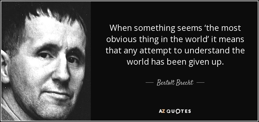 When something seems 'the most obvious thing in the world' it means that any attempt to understand the world has been given up. - Bertolt Brecht