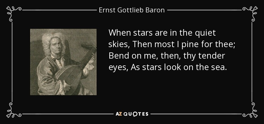 When stars are in the quiet skies, Then most I pine for thee; Bend on me, then, thy tender eyes, As stars look on the sea. - Ernst Gottlieb Baron