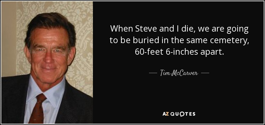 When Steve and I die, we are going to be buried in the same cemetery, 60-feet 6-inches apart. - Tim McCarver