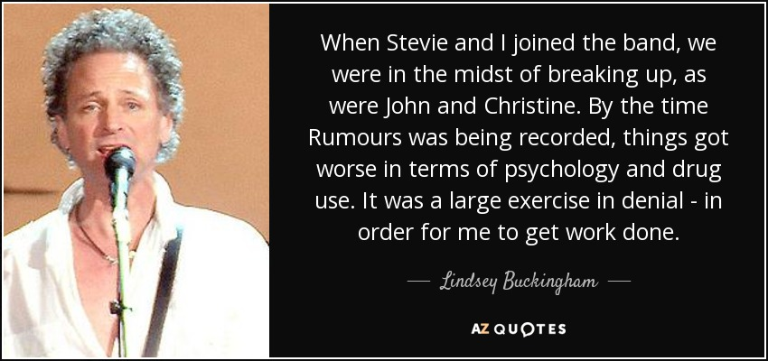 When Stevie and I joined the band, we were in the midst of breaking up, as were John and Christine. By the time Rumours was being recorded, things got worse in terms of psychology and drug use. It was a large exercise in denial - in order for me to get work done. - Lindsey Buckingham