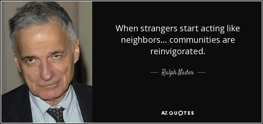 When strangers start acting like neighbors... communities are reinvigorated. - Ralph Nader