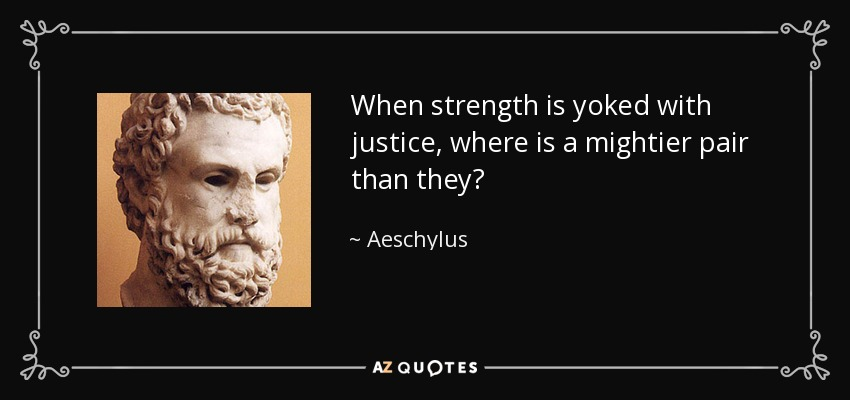 When strength is yoked with justice, where is a mightier pair than they? - Aeschylus