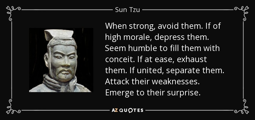 When strong, avoid them. If of high morale, depress them. Seem humble to fill them with conceit. If at ease, exhaust them. If united, separate them. Attack their weaknesses. Emerge to their surprise. - Sun Tzu