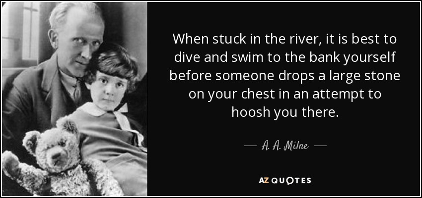 When stuck in the river, it is best to dive and swim to the bank yourself before someone drops a large stone on your chest in an attempt to hoosh you there. - A. A. Milne