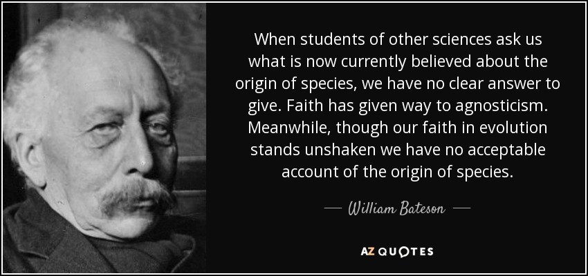When students of other sciences ask us what is now currently believed about the origin of species, we have no clear answer to give. Faith has given way to agnosticism. Meanwhile, though our faith in evolution stands unshaken we have no acceptable account of the origin of species. - William Bateson